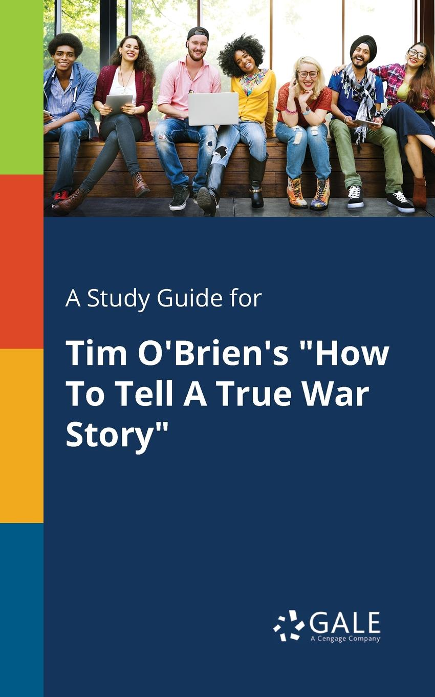 Cengage Learning Gale A Study Guide for Tim O.Brien.s How To Tell A True War Story марк твен how to tell a story and other essays