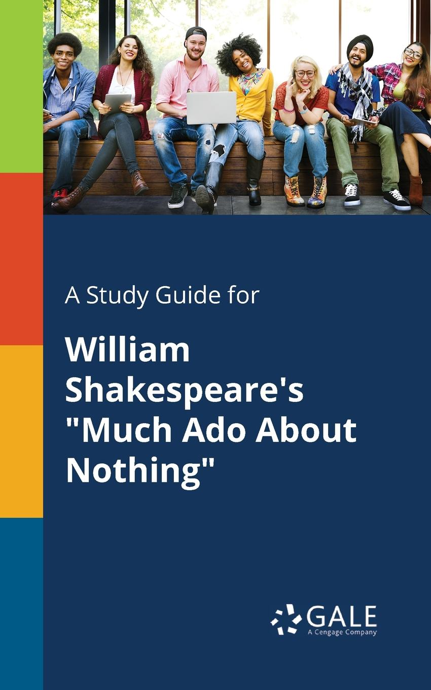 Cengage Learning Gale A Study Guide for William Shakespeare.s Much Ado About Nothing shakespeare w much ado about nothing книга на английском языке