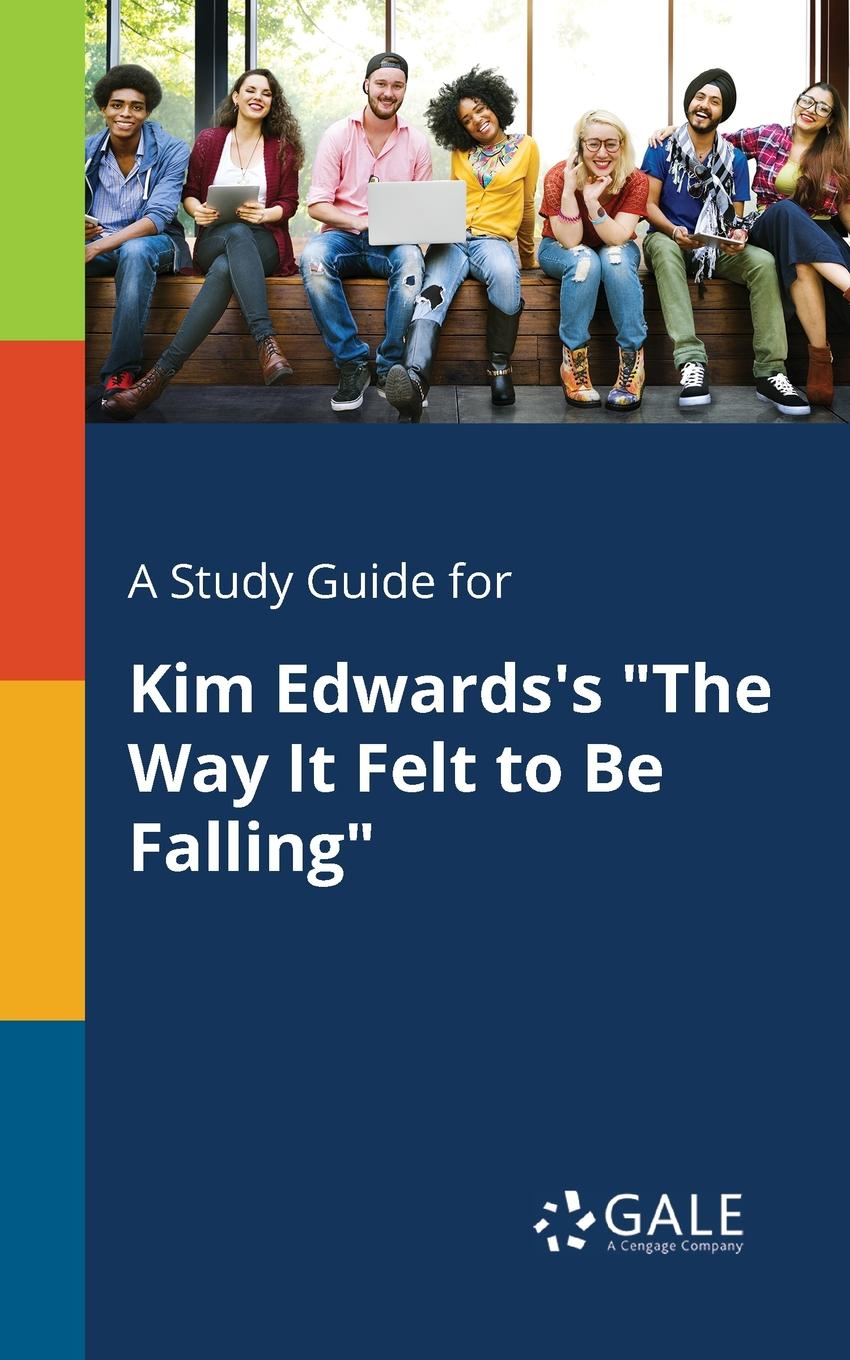 Cengage Learning Gale A Study Guide for Kim Edwards.s The Way It Felt to Be Falling cengage learning gale a study guide for rudyard kipling s kim