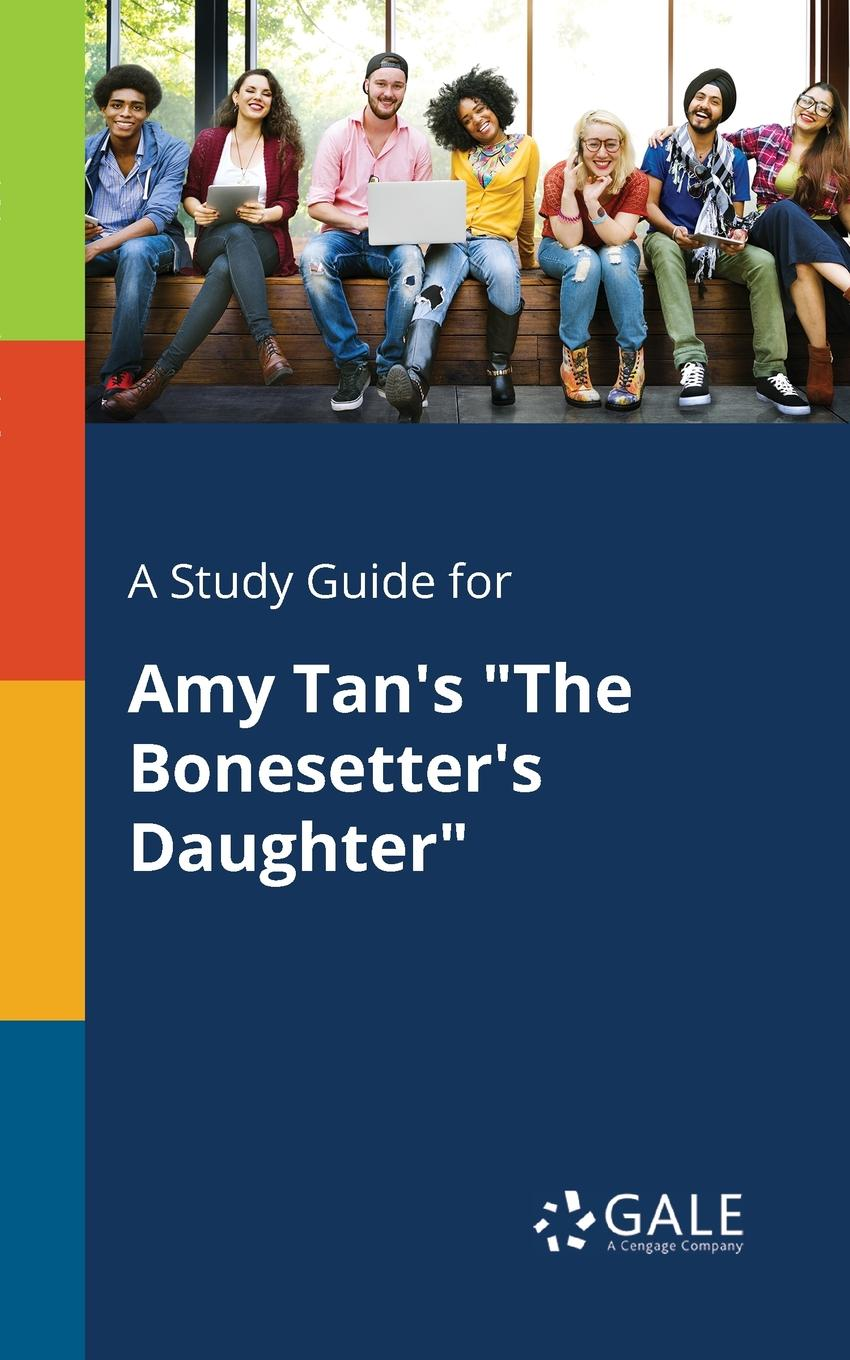 Cengage Learning Gale A Study Guide for Amy Tan.s The Bonesetter.s Daughter cengage learning gale a study guide for max frisch s the firebugs