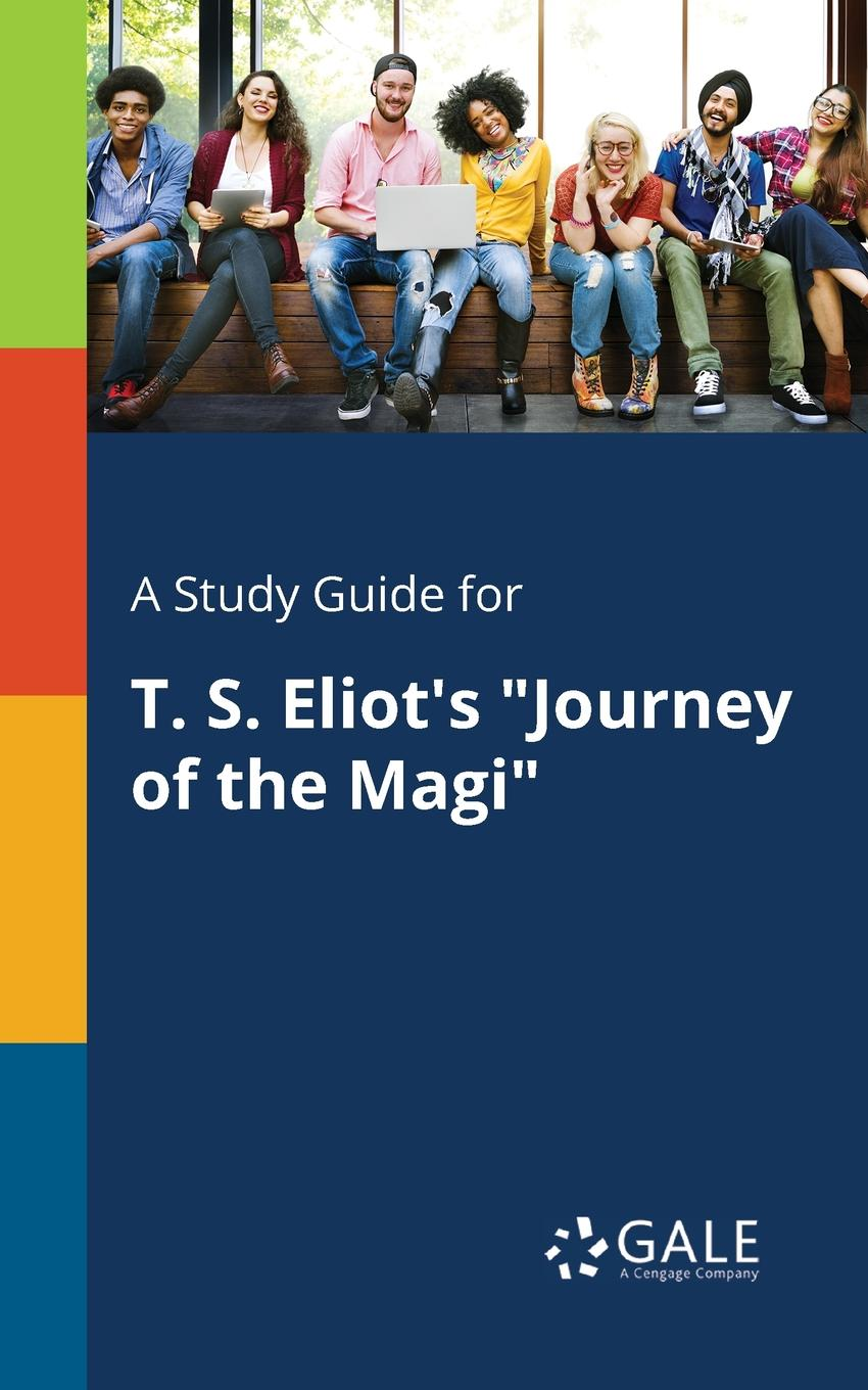 Cengage Learning Gale A Study Guide for T. S. Eliot.s Journey of the Magi cengage learning gale a study guide for t s eliot s the waste land