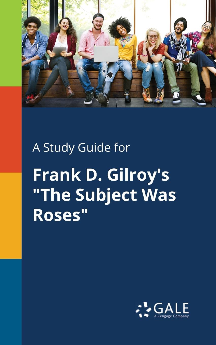 Cengage Learning Gale A Study Guide for Frank D. Gilroy.s The Subject Was Roses cengage learning gale a study guide for frank conroy s body and soul