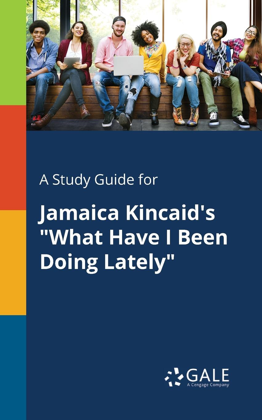 Cengage Learning Gale A Study Guide for Jamaica Kincaid.s What Have I Been Doing Lately cengage learning gale a study guide for jamaica kincaid s annie john