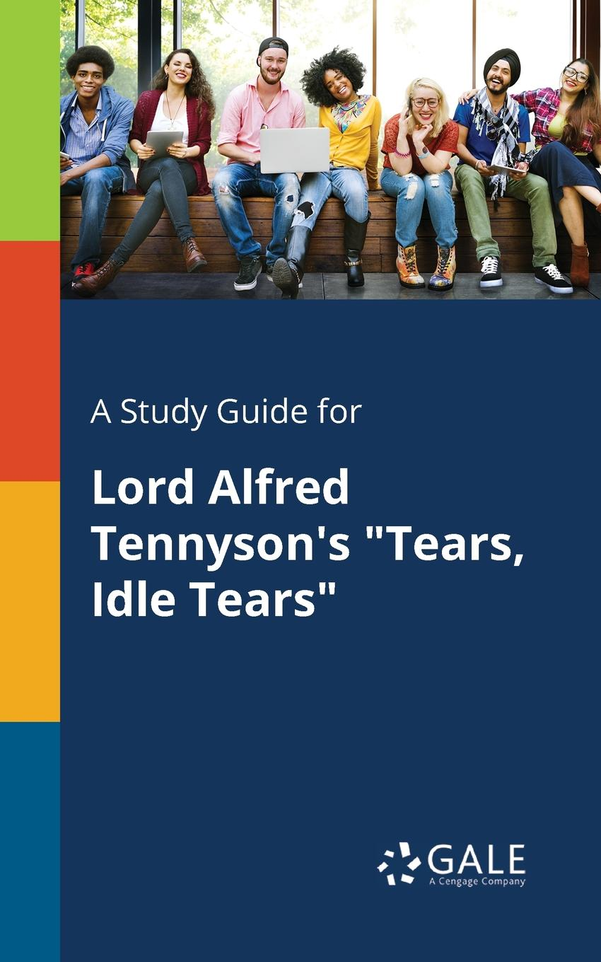 Cengage Learning Gale A Study Guide for Lord Alfred Tennyson.s Tears, Idle Tears tears for fears tears for fears songs from the big chair lp