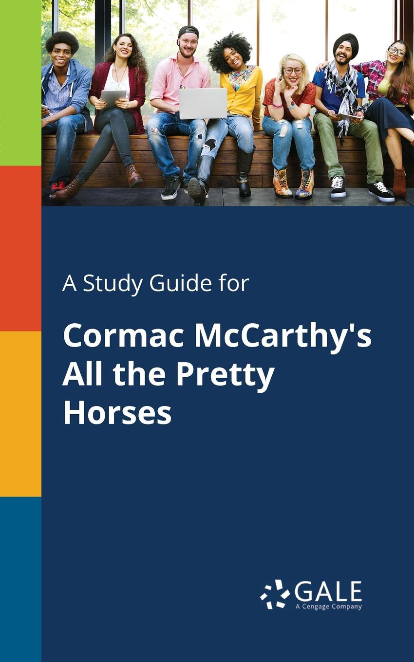 Cengage Learning Gale A Study Guide for Cormac McCarthy.s All the Pretty Horses cengage learning gale a study guide for gwendolyn brooks s strong men riding horses