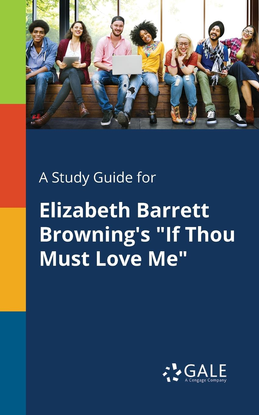 Cengage Learning Gale A Study Guide for Elizabeth Barrett Browning.s If Thou Must Love Me cengage learning gale a study guide for elizabeth barrett browning s sonnet 29 sonnets from the portugese