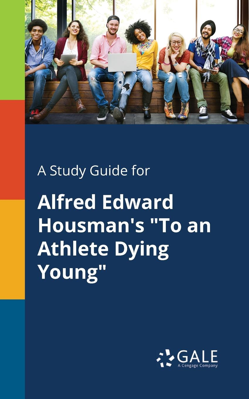 Cengage Learning Gale A Study Guide for Alfred Edward Housman.s To an Athlete Dying Young helge hebestreit the young athlete