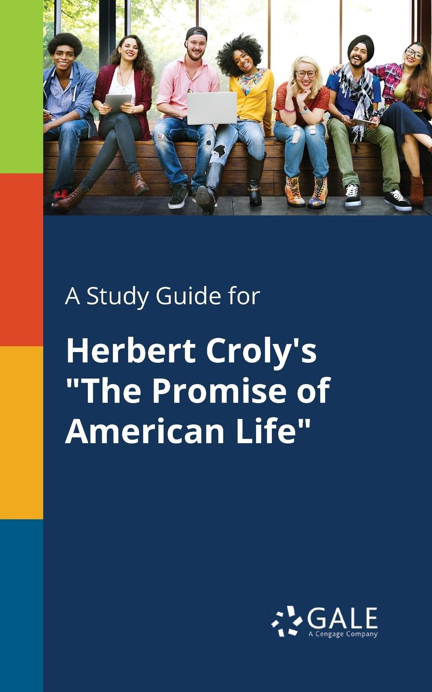 Cengage Learning Gale A Study Guide for Herbert Croly.s The Promise of American Life the promise of american life