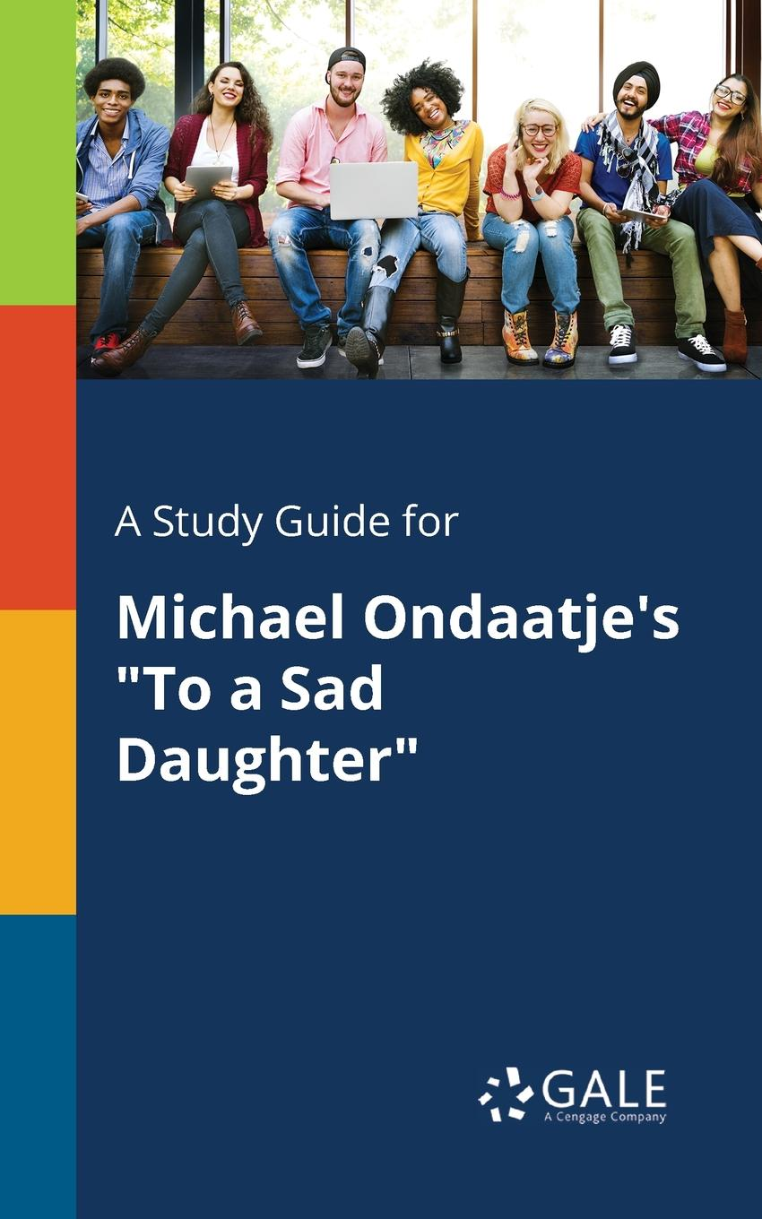 Cengage Learning Gale A Study Guide for Michael Ondaatje.s To a Sad Daughter ondaatje m warlight
