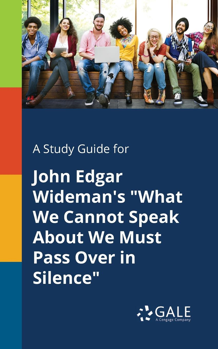 Cengage Learning Gale A Study Guide for John Edgar Wideman.s What We Cannot Speak About We Must Pass Over in Silence a claim for silence
