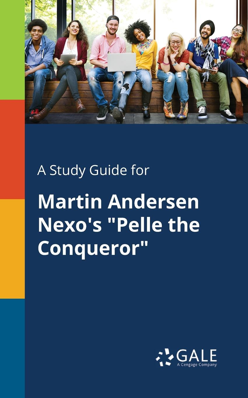 Cengage Learning Gale A Study Guide for Martin Andersen Nexo.s Pelle the Conqueror more than a conqueror