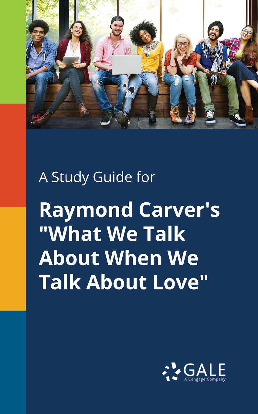 Cengage Learning Gale A Study Guide for Raymond Carver.s What We Talk About When We Talk About Love murakami h what i talk about when i talk about running м murakami