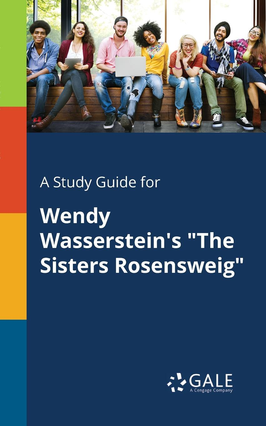 Cengage Learning Gale A Study Guide for Wendy Wasserstein.s The Sisters Rosensweig