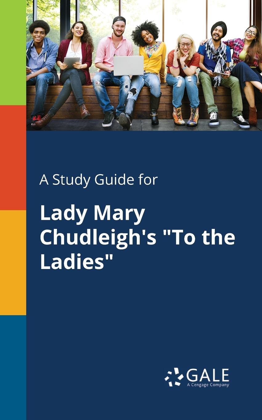 Cengage Learning Gale A Study Guide for Lady Mary Chudleigh.s To the Ladies cengage learning gale a study guide for mary robison s yours