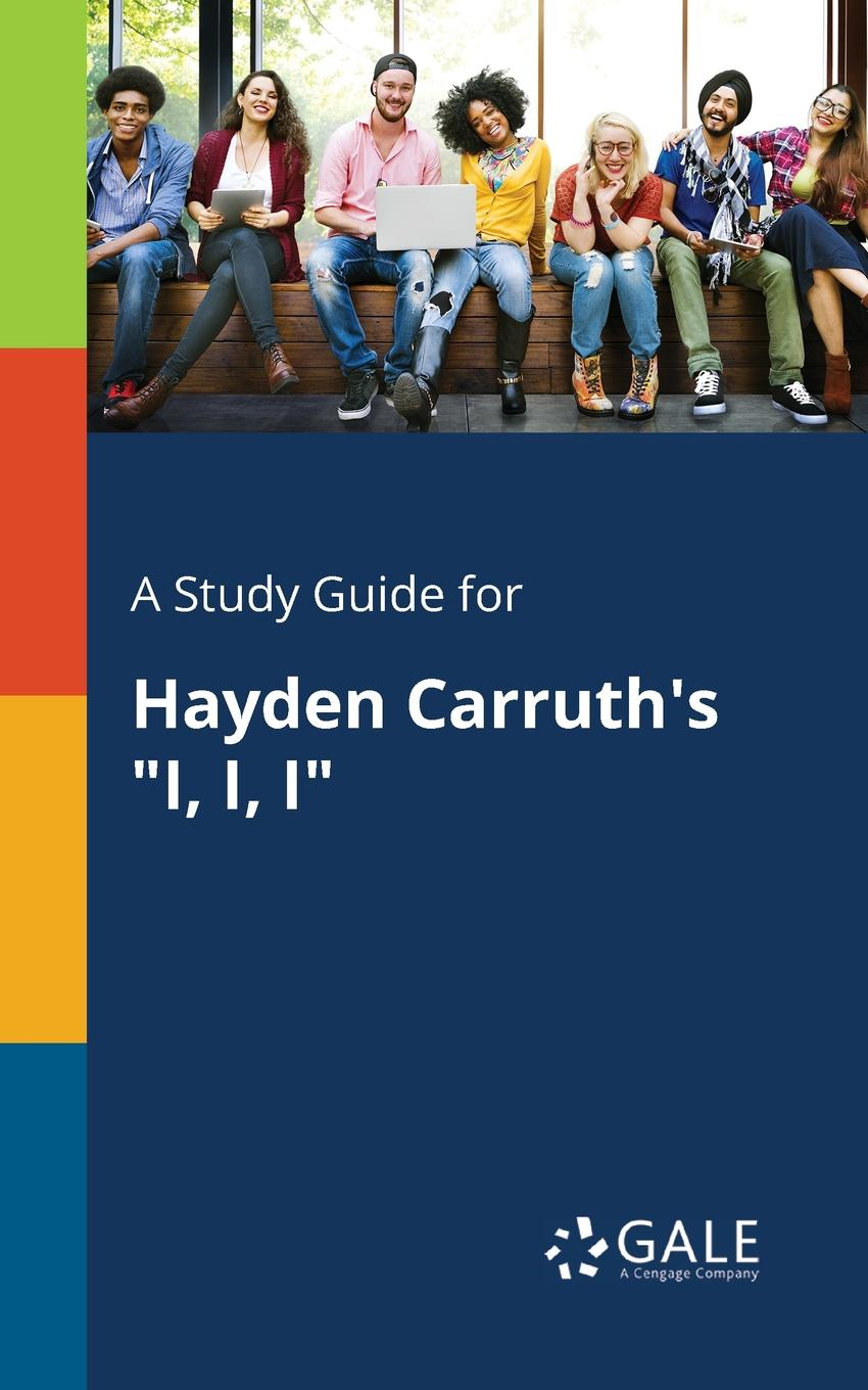 Cengage Learning Gale A Study Guide for Hayden Carruth.s I, I, I cengage learning gale a study guide for annie ernaux s i remain in darkness