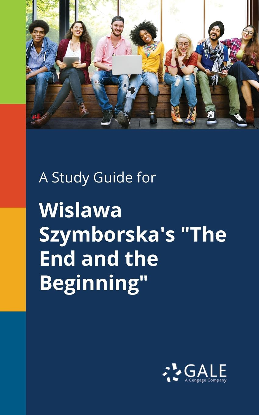 Cengage Learning Gale A Study Guide for Wislawa Szymborska.s The End and the Beginning cengage learning gale a study guide for wislawa szymborska s conversation with a stone