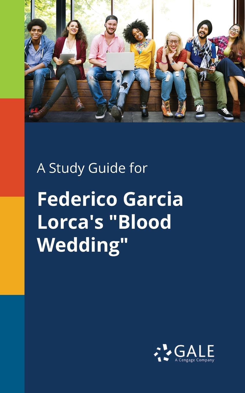 Cengage Learning Gale A Study Guide for Federico Garcia Lorca.s Blood Wedding lorca f lorca romancero gitano