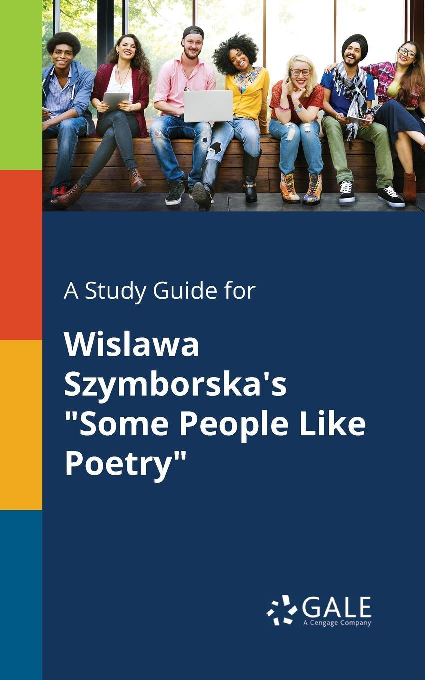 Cengage Learning Gale A Study Guide for Wislawa Szymborska.s Some People Like Poetry cengage learning gale a study guide for wislawa szymborska s conversation with a stone