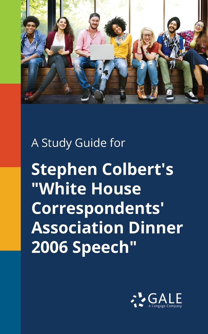 Cengage Learning Gale A Study Guide for Stephen Colbert.s White House Correspondents. Association Dinner 2006 Speech stephen r donaldson white gold wielder