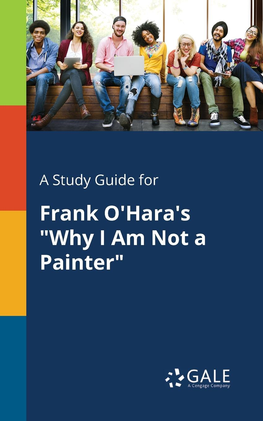 Cengage Learning Gale A Study Guide for Frank O.Hara.s Why I Am Not a Painter why i am a five percenter