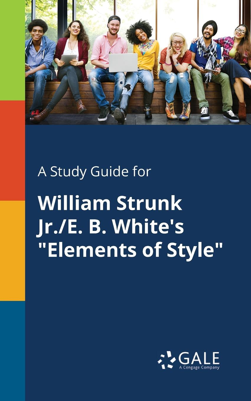 Cengage Learning Gale A Study Guide for William Strunk Jr./E. B. White.s Elements of Style william jr strunk the elements of style