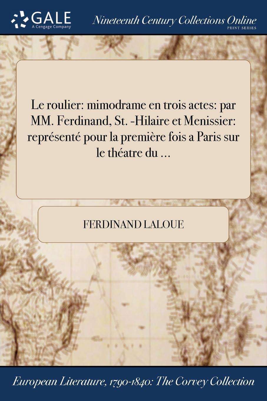 Le roulier. mimodrame en trois actes: par MM. Ferdinand, St. -Hilaire et Menissier: represente pour la premiere fois a Paris sur le theatre du ...