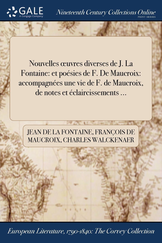 Jean de La Fontaine, François de Maucroix, Charles Walckenaer Nouvelles oeuvres diverses de J. La Fontaine. et poesies de F. De Maucroix: accompagnees dune vie de F. de Maucroix, de notes et declaircissements ...