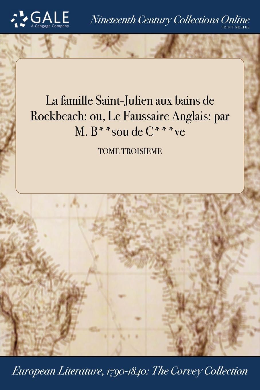 La famille Saint-Julien aux bains de Rockbeach. ou, Le Faussaire Anglais: par M. B..sou de C...ve; TOME TROISIEME