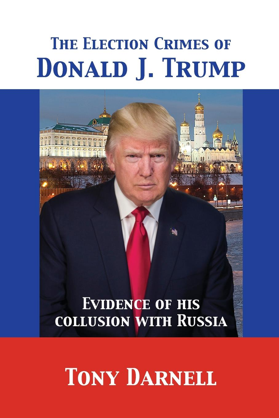 лучшая цена Tony Darnell The Election Crimes of Donald J. Trump. Evidence of his collusion with Russia
