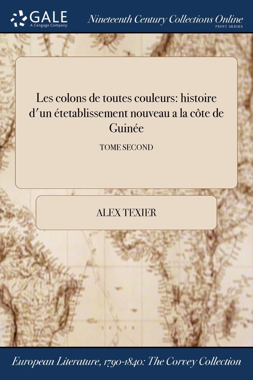 Alex Texier Les colons de toutes couleurs. histoire d.un etetablissement nouveau a la cote de Guinee; TOME SECOND