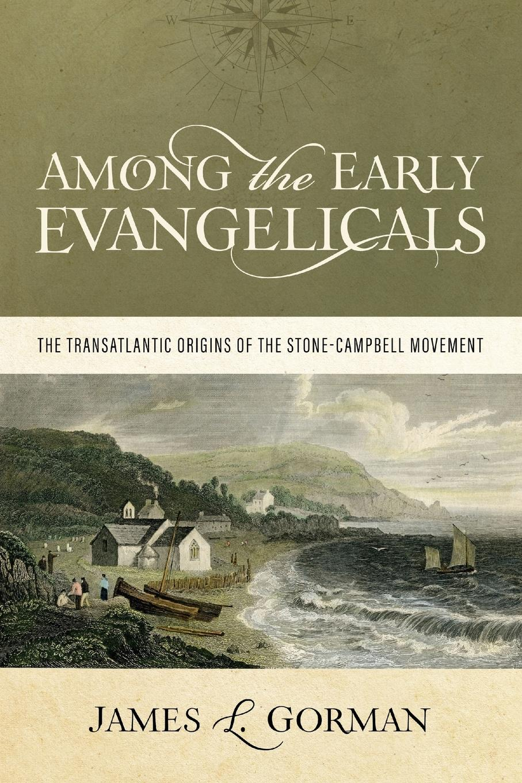 купить James L. Gorman Among the Early Evangelicals. The Transatlantic Origins of the Stone-Campbell Movement по цене 2602 рублей