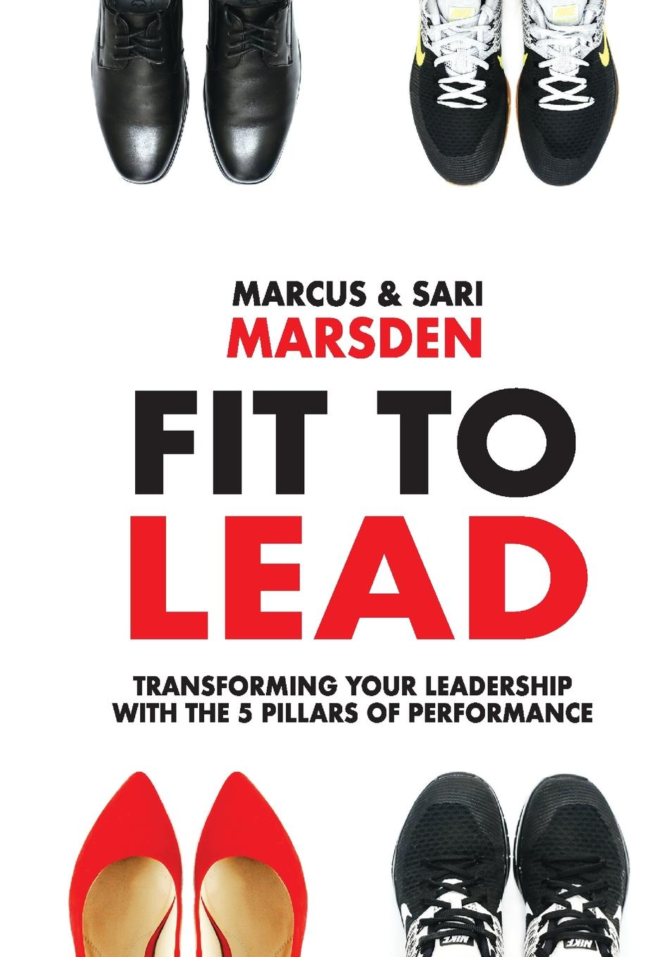 Marcus Marsden, Sari Marsden Fit To Lead. Transforming Your Leadership with the 5 Pillars of Performance richard nongard transformational leadership how to lead from your strengths and maximize your impact