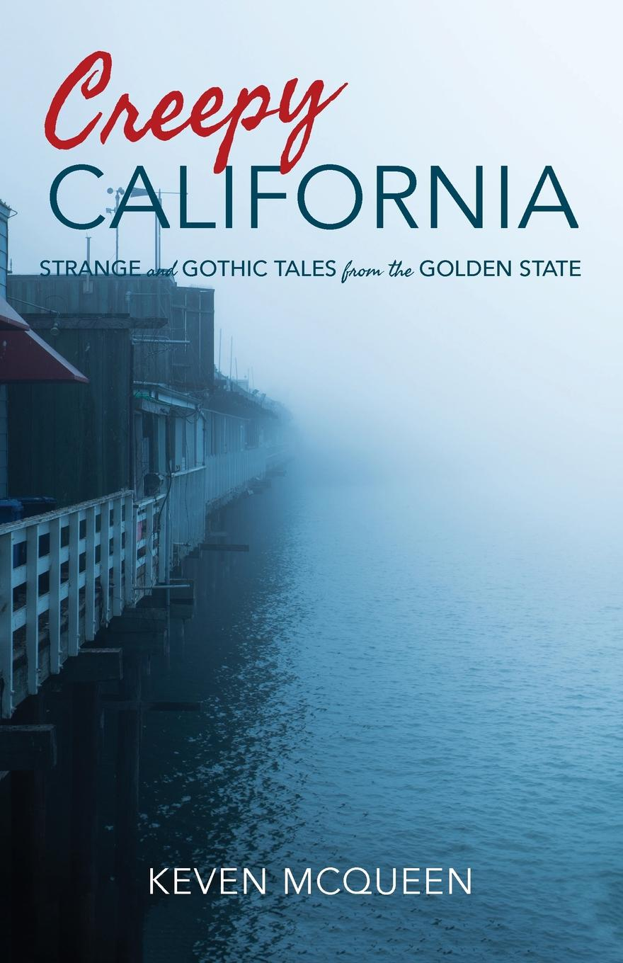 Keven McQueen Creepy California. Strange and Gothic Tales from the Golden State