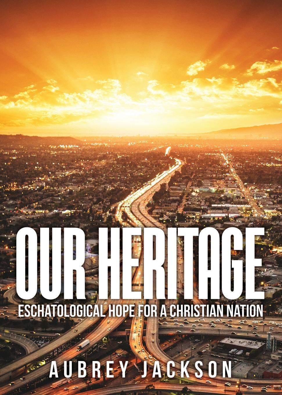Aubrey Jackson Our Heritage. Eschatological Hope for a Christian Nation nina rae springfields the power of hope