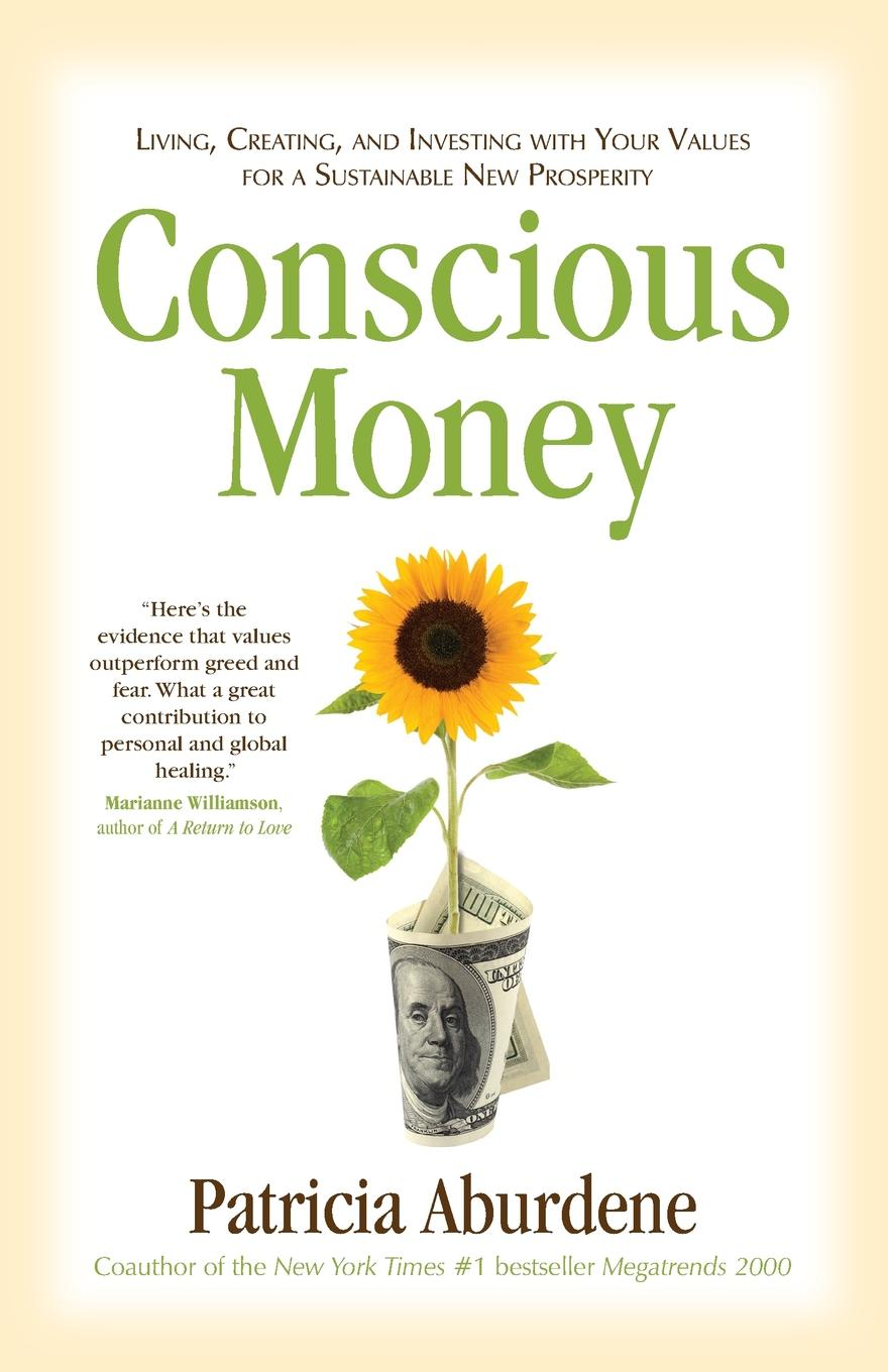 Patricia Aburdene Conscious Money. Living, Creating, and Investing with Your Values for a Sustainable New Prosperity jamie davies replacing animal models a practical guide to creating and using culture based biomimetic alternatives