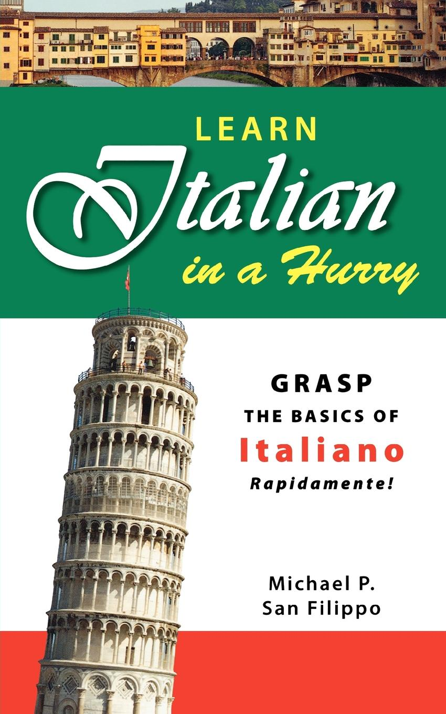 Michael P. San Filippo Learn Italian in a Hurry. Grasp the Basics of Italian Rapidamente. italian country cooking