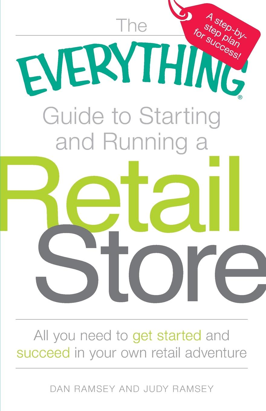 Dan Ramsey, Judy Ramsey The Everything Guide to Starting and Running a Retail Store the store
