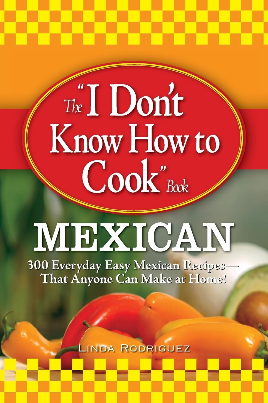 Linda Rodriguez The I Don.t Know How to Cook Book. Mexican: 300 Everyday Easy Mexican Recipes--That Anyone Can Make at Home. mexican made easy