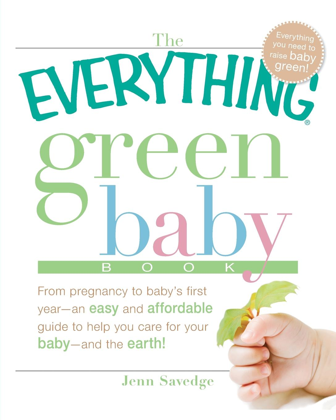 Jenn Savedge The Everything Green Baby Book. From Pregnancy to Baby.s First Year - An Easy and Affordable Guide to Help You Care for Your Baby - And for the Earth. alan greene feeding baby green the earth friendly program for healthy safe nutrition during pregnancy childhood and beyond