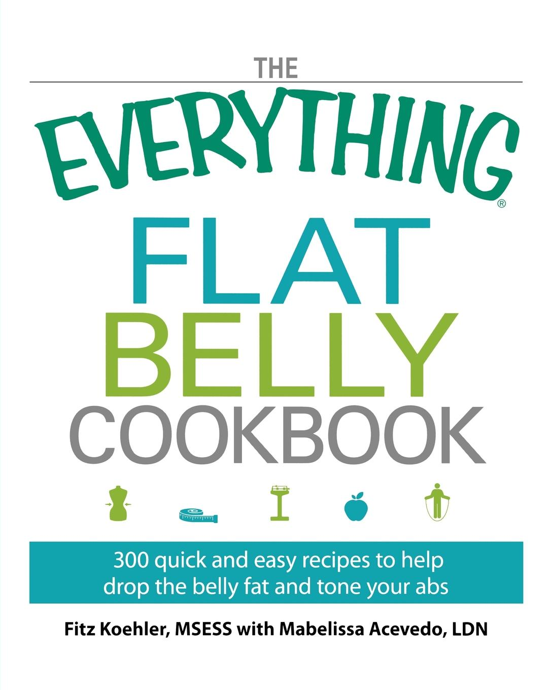The Everything Flat Belly Cookbook. 300 Quick and Easy Recipes to Help Drop the Belly Fat and Tone Your Abs