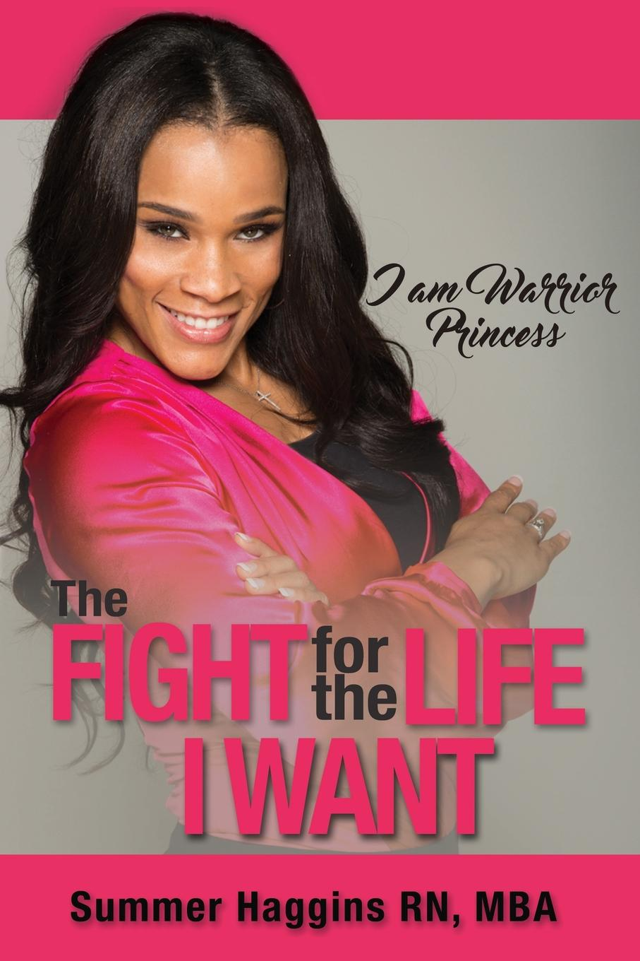Summer Haggins I am Warrior Princess. The Fight for the Life I Want change your mind change your life