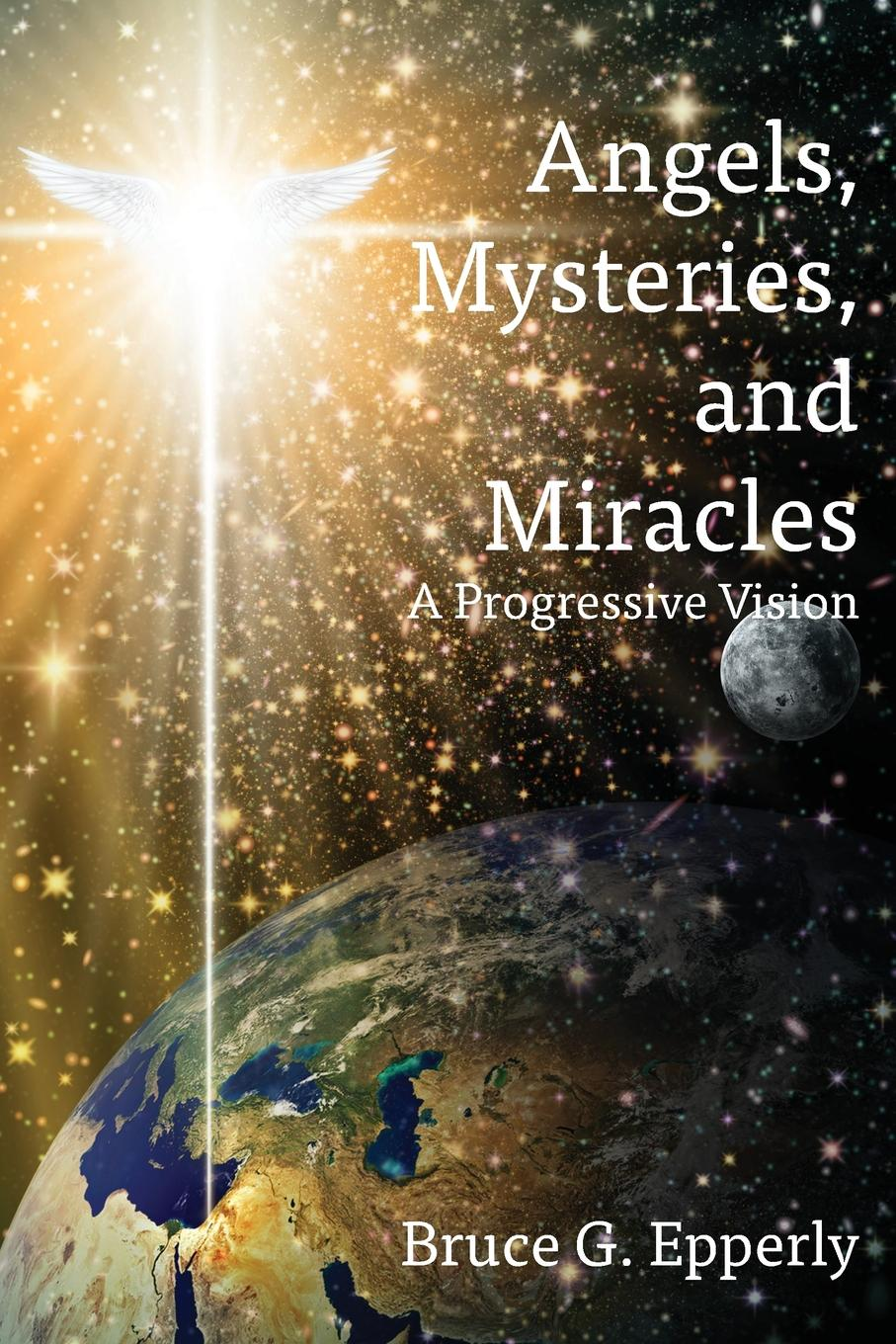 Bruce G Epperly Angels, Mysteries, and Miracles. A Progressive Vision god is at work
