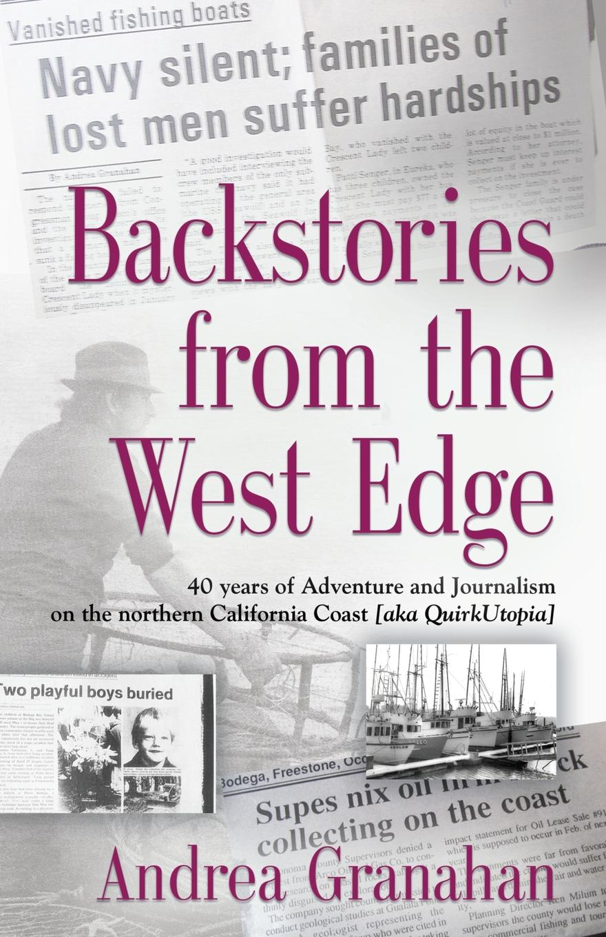 Andrea Granahan Backstories from the West Edge. 40 years of Adventures and Journalism on Northern California.s Coast .aka QuirkUtopia. local journalism in a digital world