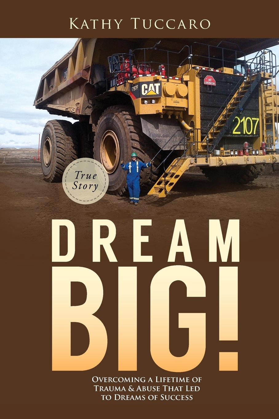 Kathy Tuccaro Dream Big.. Overcoming a Lifetime of Trauma . Abuse That Led to Dreams of Success. brian tracy change your thinking change your life how to unlock your full potential for success and achievement