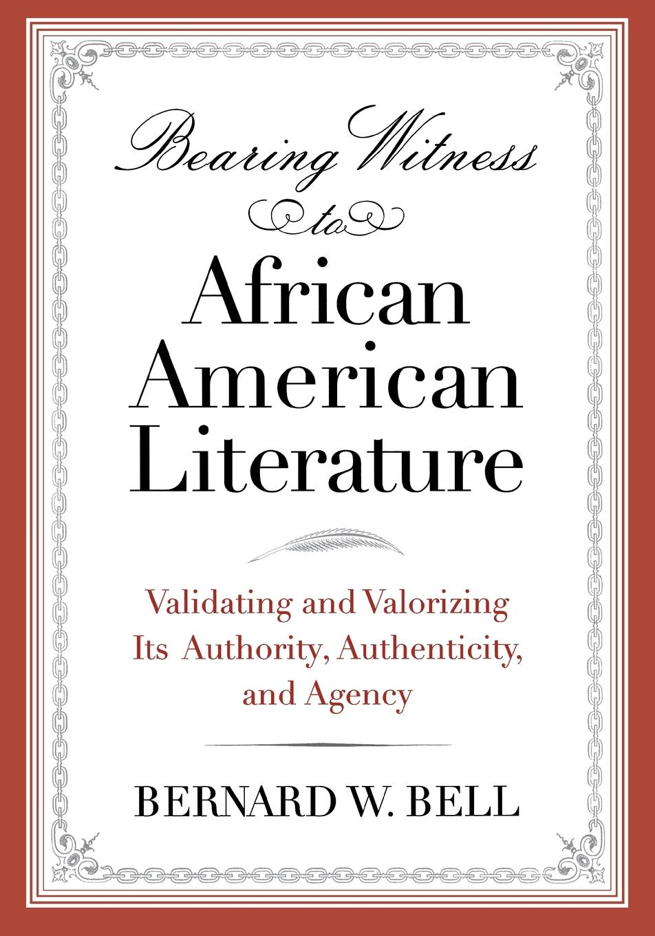 Bernard W Bell Bearing Witness to African American Literature. Validating and Valorizing Its Authority, Authenticity, and Agency цена