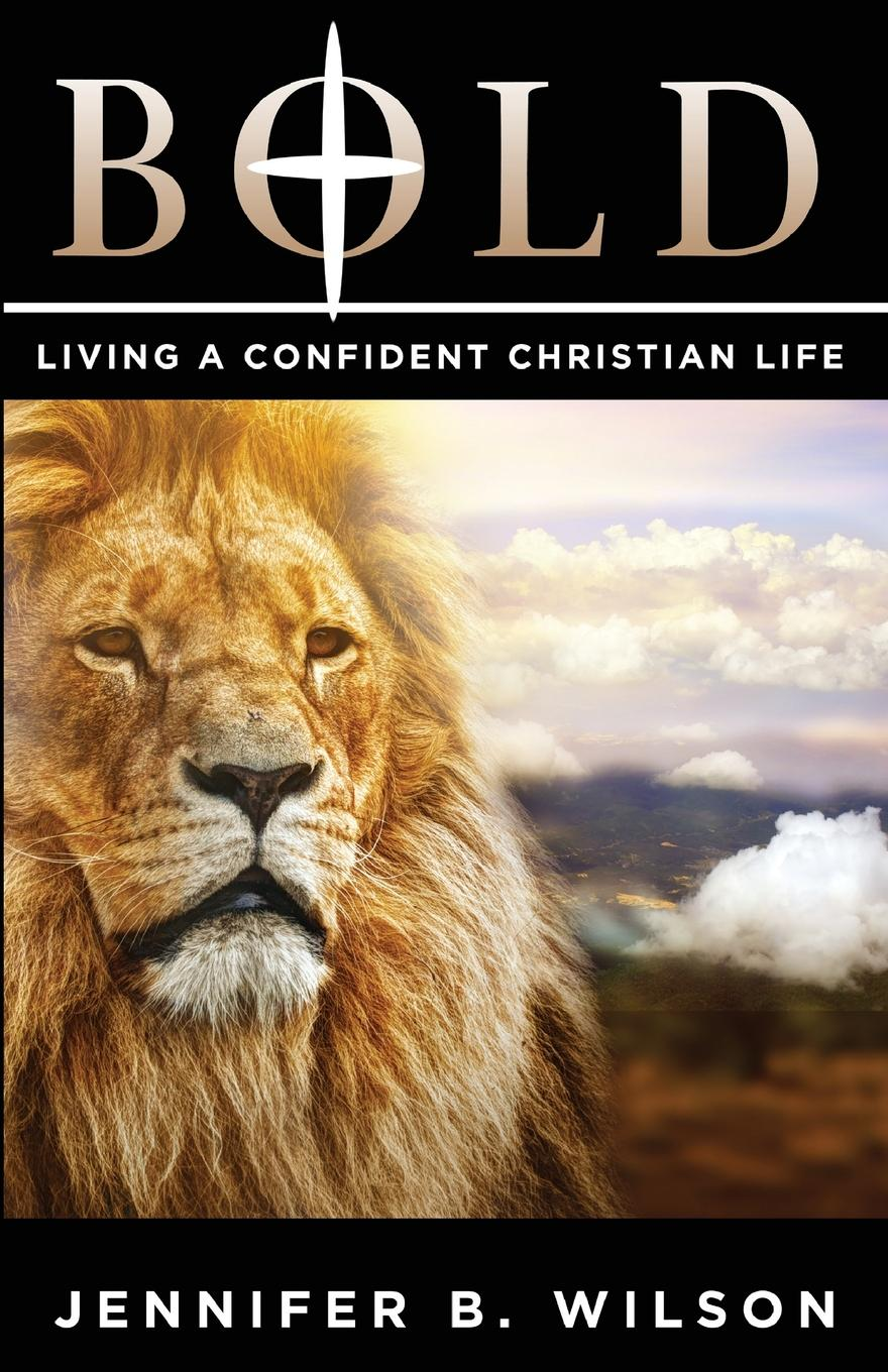 Jennifer B. Wilson BOLD. Living a Confident Christian Life liggy webb how to be happy how developing your confidence resilience appreciation and communication can lead to a happier healthier you