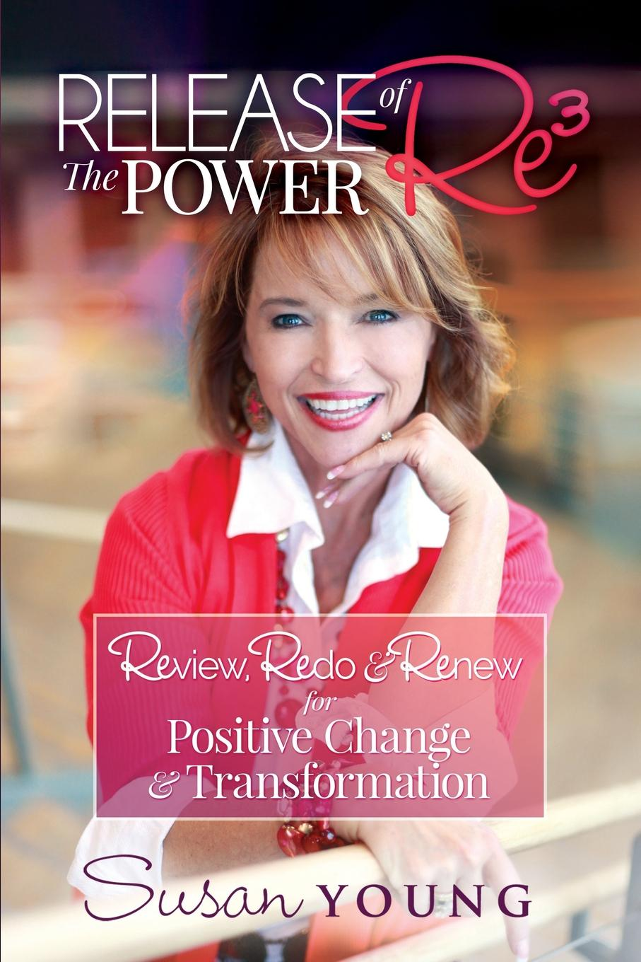 Susan C Young Release the Power of Re3. Review, Redo . Renew for Positive Change . Transformation change your mind change your life