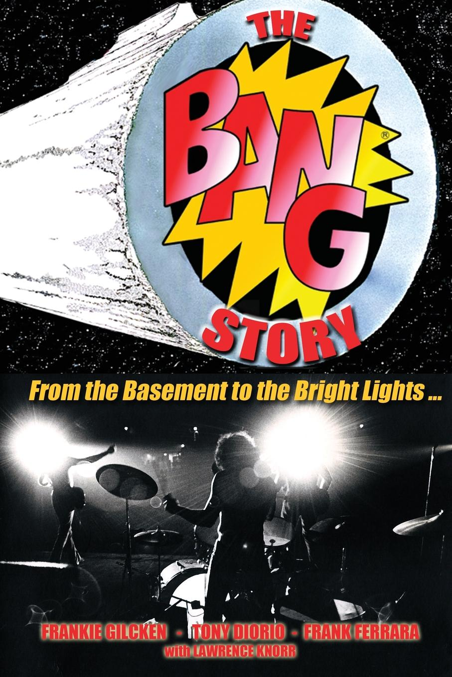 Lawrence Knorr, Frank Ferrara, Tony Diorio The BANG Story. From the Basement to the Bright Lights frank turner and the sleeping souls lingen ems