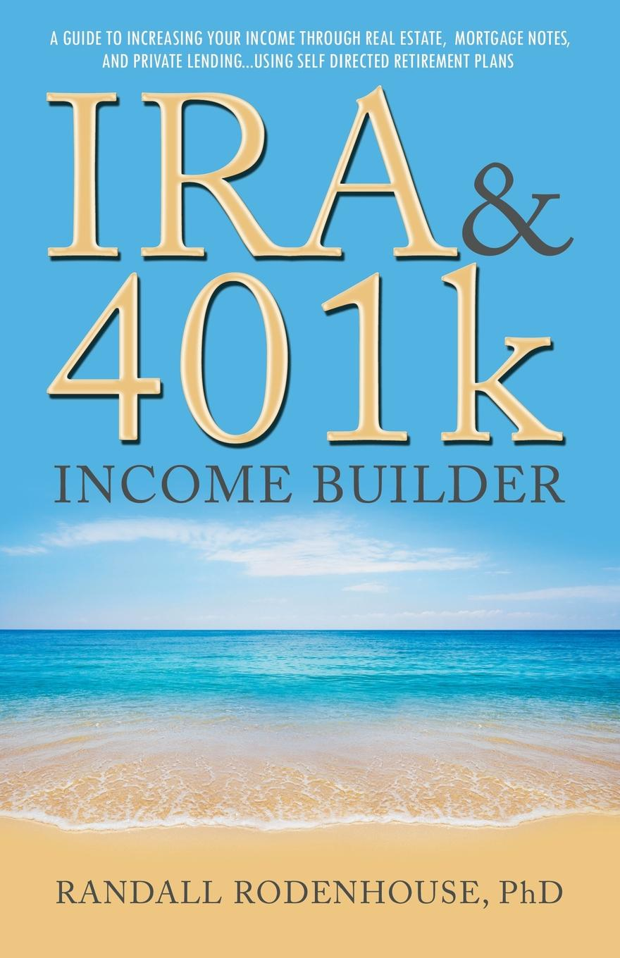 Randall Rodenhouse PhD IRA . 401k Income Builder. A Guide To Increasing Your Income Through Real Estate, Mortgage Notes, And Private Lending Using Self Directed Retirement Plans peter beck canadian income funds your complete guide to income trusts royalty trusts and real estate investment trusts