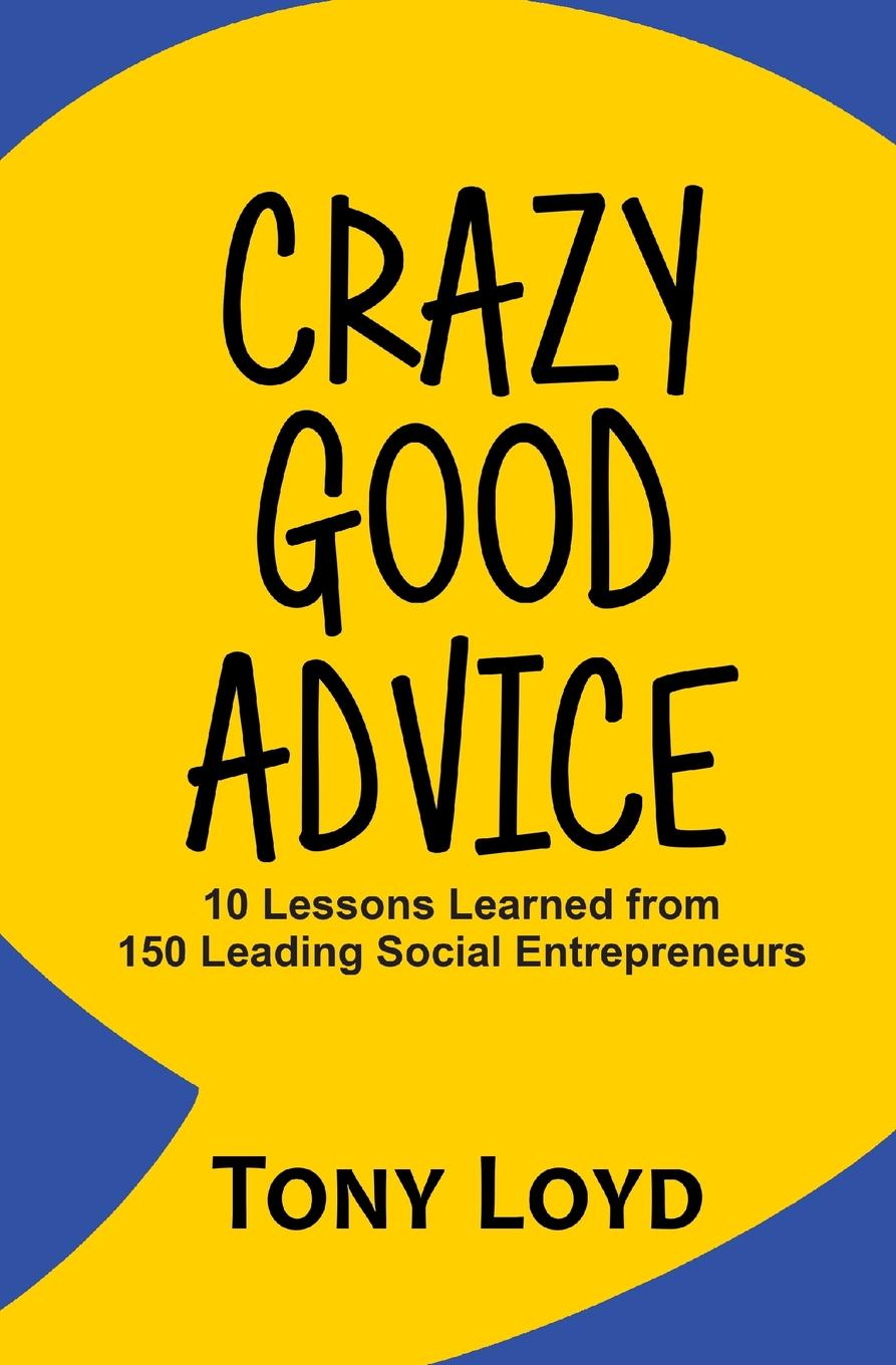 Tony Loyd Crazy Good Advice. 10 Lessons Learned from 150 Leading Social Entrepreneurs charles schwab jr make money work for you instead of you working for it lessons from a portfolio manager